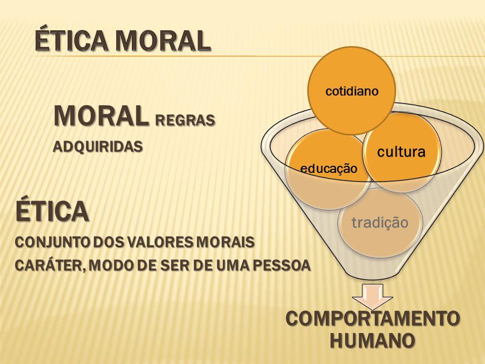 ÉTICA CONJUNTO DOS VALORES MORAIS CARÁTER, MODO DE SER DE UMA PESSOA COMPORTAMENTO HUMANO tradição educação cultura MORAL REGRAS ADQUIRIDAS cotidiano