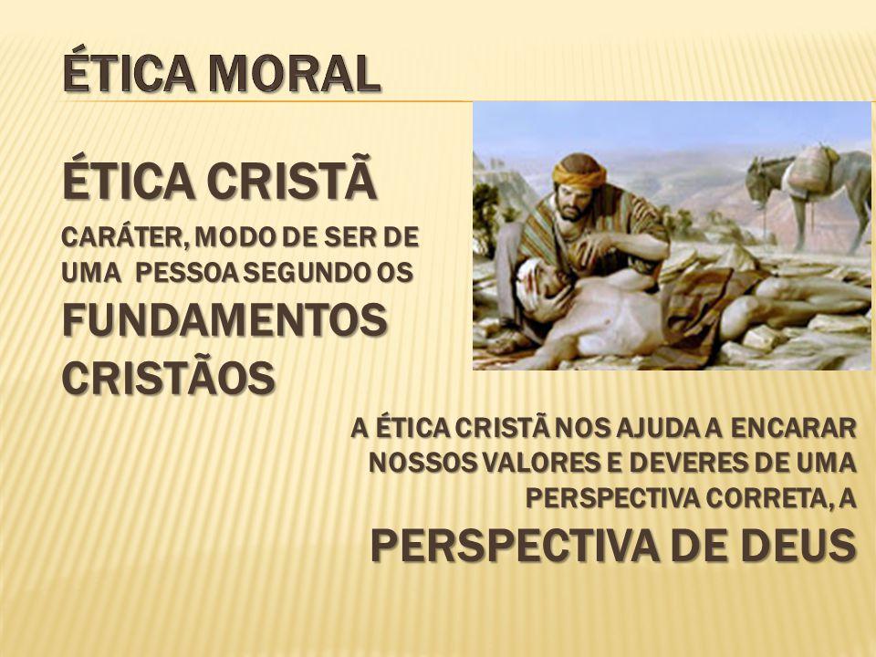 ÉTICA CRISTÃ CARÁTER, MODO DE SER DE UMA PESSOA SEGUNDO OS FUNDAMENTOS CRISTÃOS A ÉTICA CRISTÃ NOS AJUDA A ENCARAR NOSSOS VALORES E DEVERES DE UMA PERSPECTIVA CORRETA, A PERSPECTIVA DE DEUS