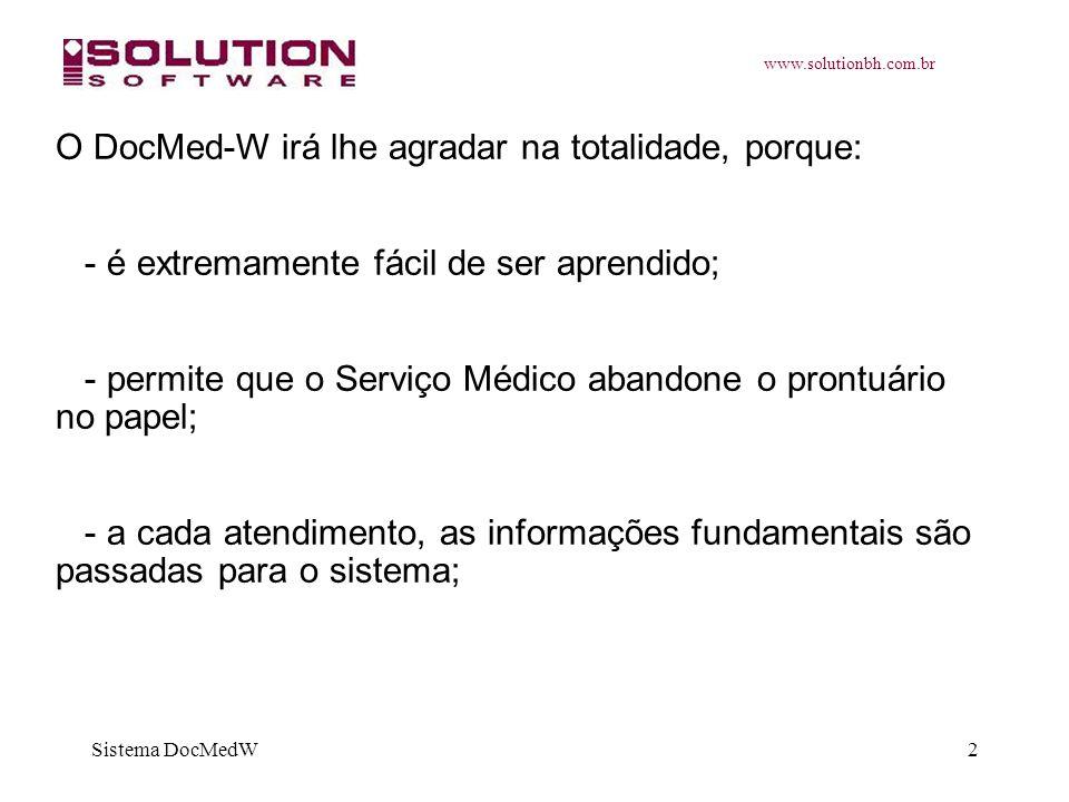 www.solutionbh.com.br Sistema DocMedW2 O DocMed-W irá lhe agradar na totalidade, porque: - é extremamente fácil de ser aprendido; - permite que o Serv