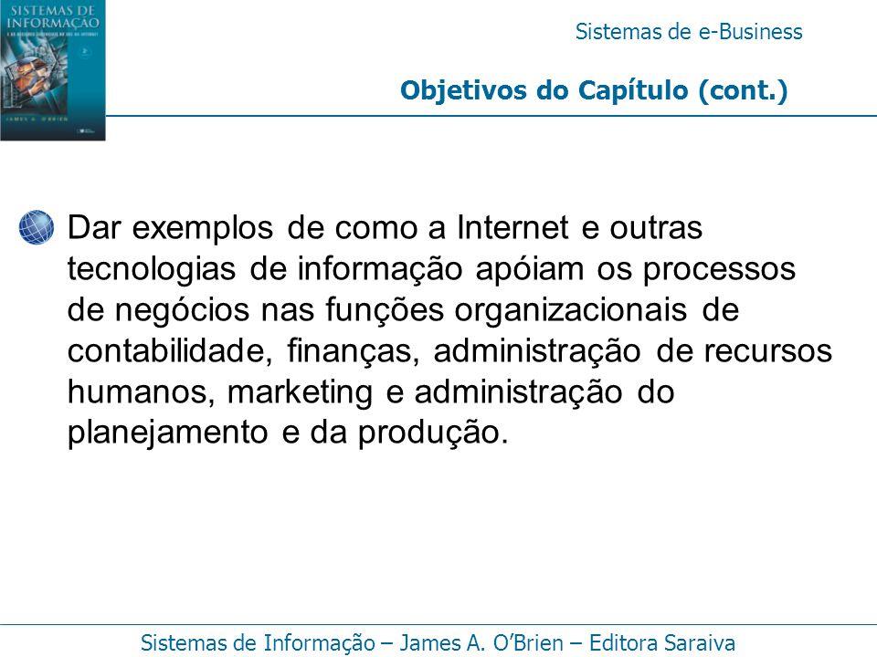 Sistemas de e-Business Sistemas de Informação – James A. O'Brien – Editora Saraiva Objetivos do Capítulo (cont.) Dar exemplos de como a Internet e out
