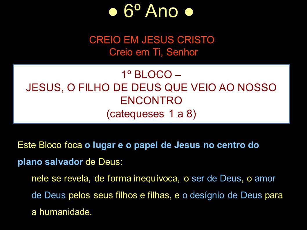 ● 6º Ano ● CREIO EM JESUS CRISTO Creio em Ti, Senhor 1º BLOCO – JESUS, O FILHO DE DEUS QUE VEIO AO NOSSO ENCONTRO (catequeses 1 a 8) Este Bloco foca o