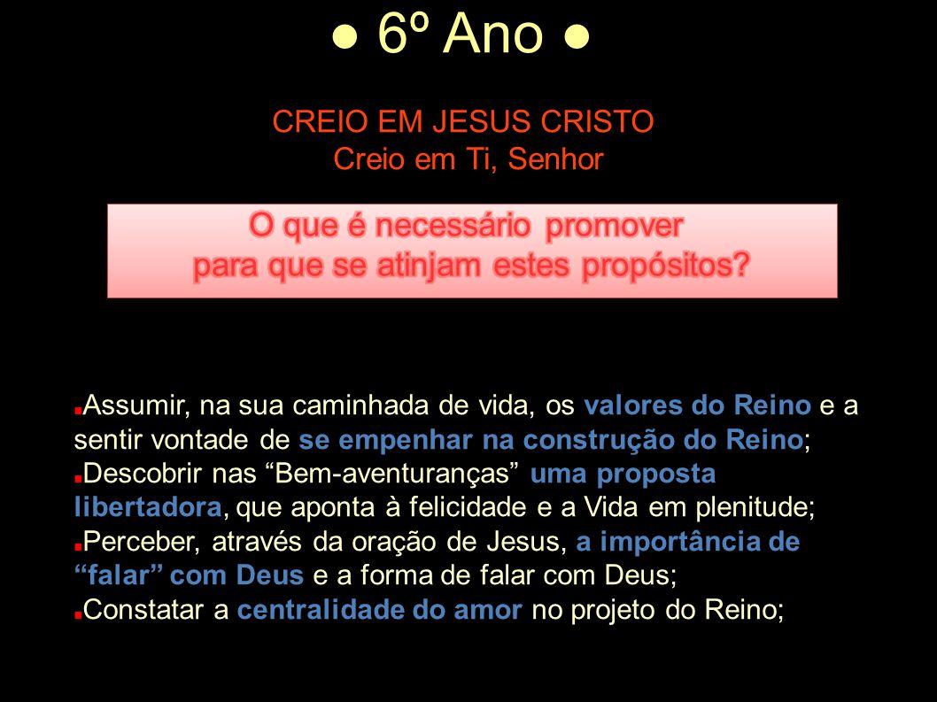 ● 6º Ano ● CREIO EM JESUS CRISTO Creio em Ti, Senhor Assumir, na sua caminhada de vida, os valores do Reino e a sentir vontade de se empenhar na const