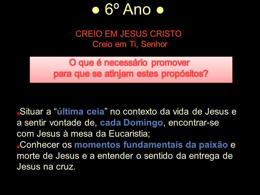 """● 6º Ano ● CREIO EM JESUS CRISTO Creio em Ti, Senhor Situar a """"última ceia"""" no contexto da vida de Jesus e a sentir vontade de, cada Domingo, encontra"""