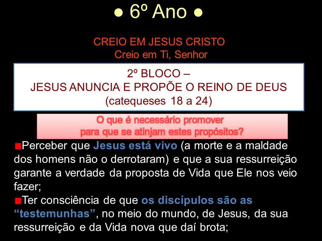 ● 6º Ano ● CREIO EM JESUS CRISTO Creio em Ti, Senhor 2º BLOCO – JESUS ANUNCIA E PROPÕE O REINO DE DEUS (catequeses 18 a 24) Perceber que Jesus está vi