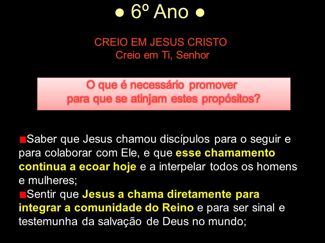 ● 6º Ano ● CREIO EM JESUS CRISTO Creio em Ti, Senhor Saber que Jesus chamou discípulos para o seguir e para colaborar com Ele, e que esse chamamento c
