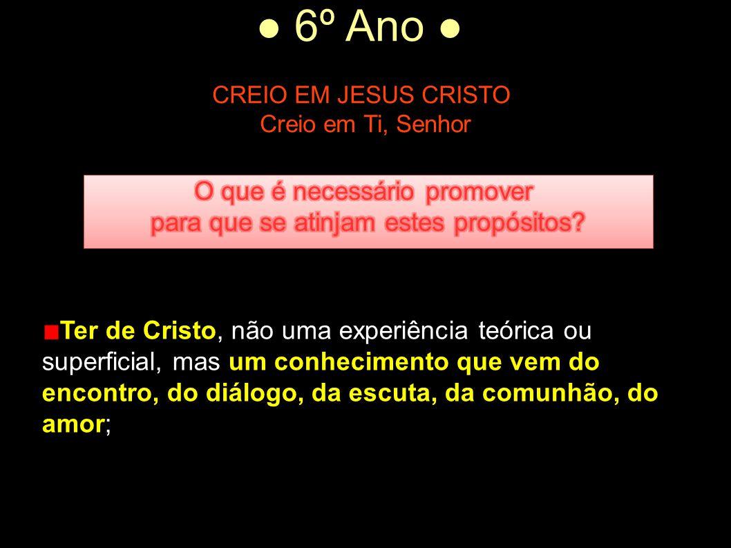 ● 6º Ano ● CREIO EM JESUS CRISTO Creio em Ti, Senhor Ter de Cristo, não uma experiência teórica ou superficial, mas um conhecimento que vem do encontr