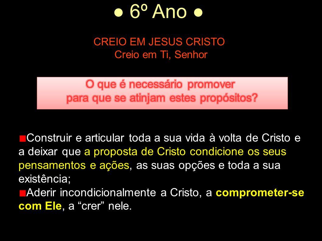 ● 6º Ano ● CREIO EM JESUS CRISTO Creio em Ti, Senhor Construir e articular toda a sua vida à volta de Cristo e a deixar que a proposta de Cristo condi