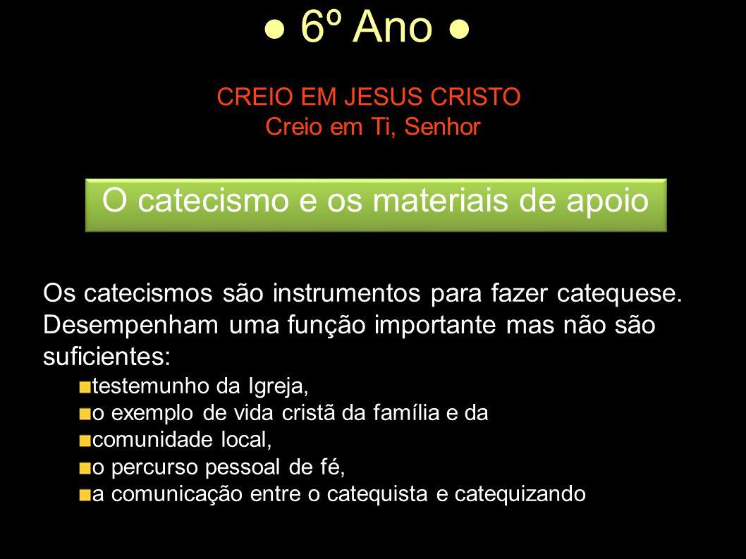 ● 6º Ano ● CREIO EM JESUS CRISTO Creio em Ti, Senhor Os catecismos são instrumentos para fazer catequese. Desempenham uma função importante mas não sã