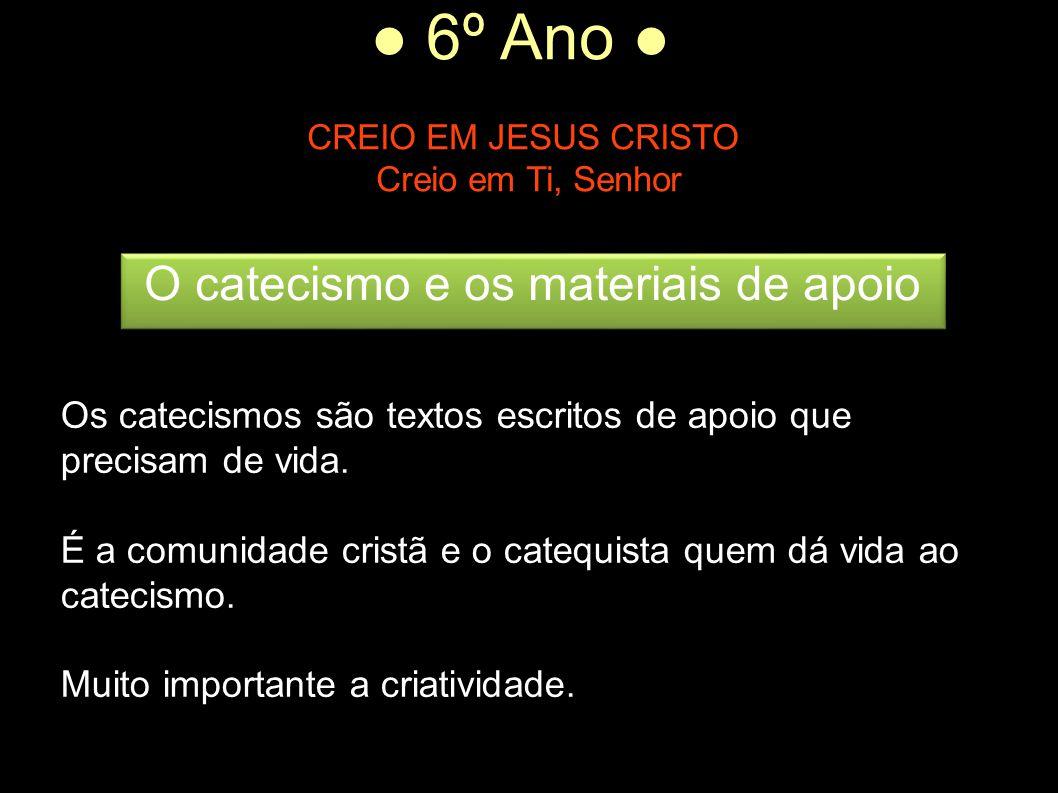 ● 6º Ano ● CREIO EM JESUS CRISTO Creio em Ti, Senhor Os catecismos são textos escritos de apoio que precisam de vida. É a comunidade cristã e o catequ