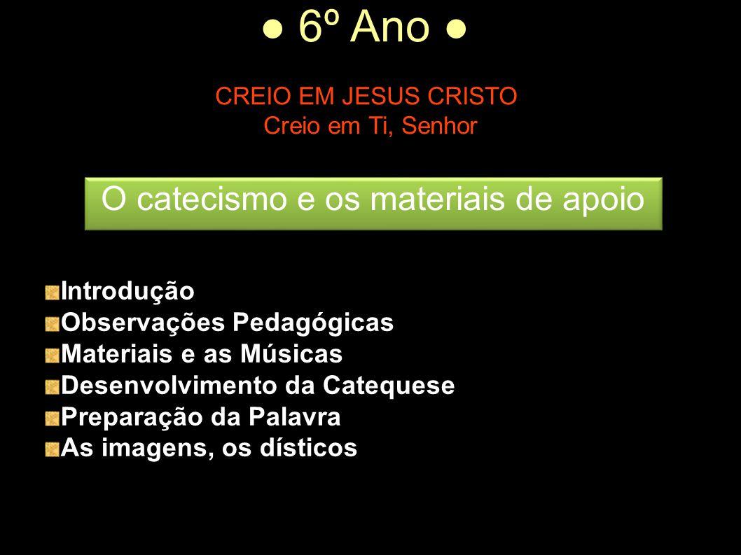 ● 6º Ano ● CREIO EM JESUS CRISTO Creio em Ti, Senhor Introdução Observações Pedagógicas Materiais e as Músicas Desenvolvimento da Catequese Preparação