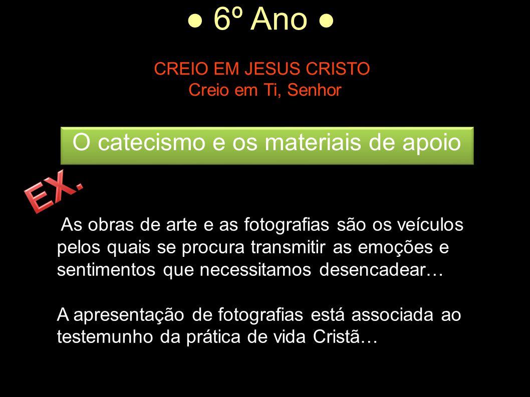 ● 6º Ano ● CREIO EM JESUS CRISTO Creio em Ti, Senhor As obras de arte e as fotografias são os veículos pelos quais se procura transmitir as emoções e