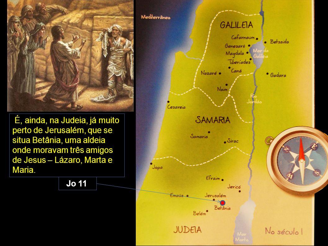 É, ainda, na Judeia, já muito perto de Jerusalém, que se situa Betânia, uma aldeia onde moravam três amigos de Jesus – Lázaro, Marta e Maria. Jo 11