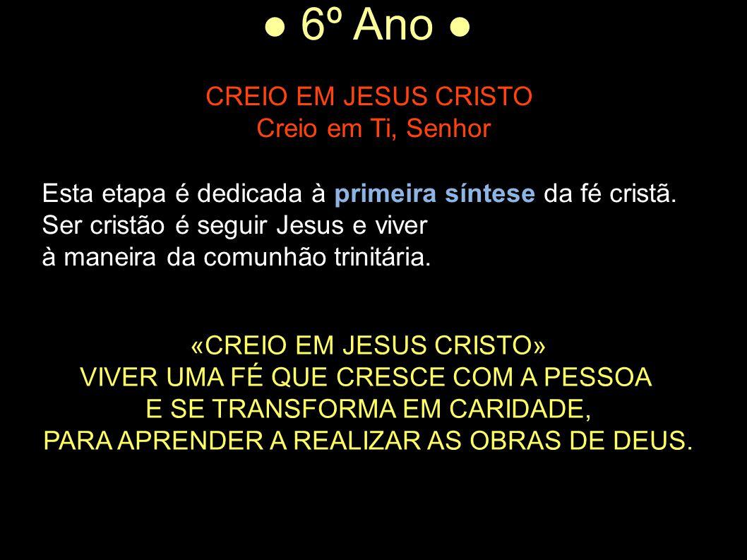 ● 6º Ano ● CREIO EM JESUS CRISTO Creio em Ti, Senhor Esta etapa é dedicada à primeira síntese da fé cristã. Ser cristão é seguir Jesus e viver à manei