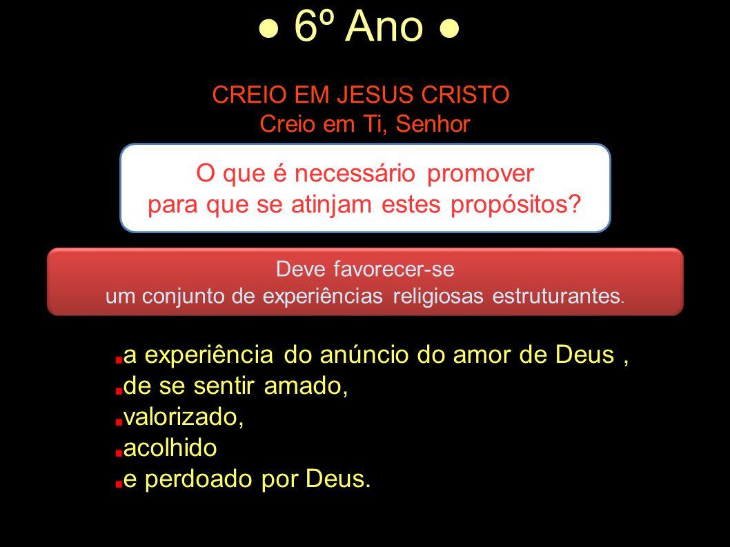 ● 6º Ano ● CREIO EM JESUS CRISTO Creio em Ti, Senhor A experiência do encontro de Deus na Palavra, na oração, na celebração, na vida e nas ações das outras pessoas.