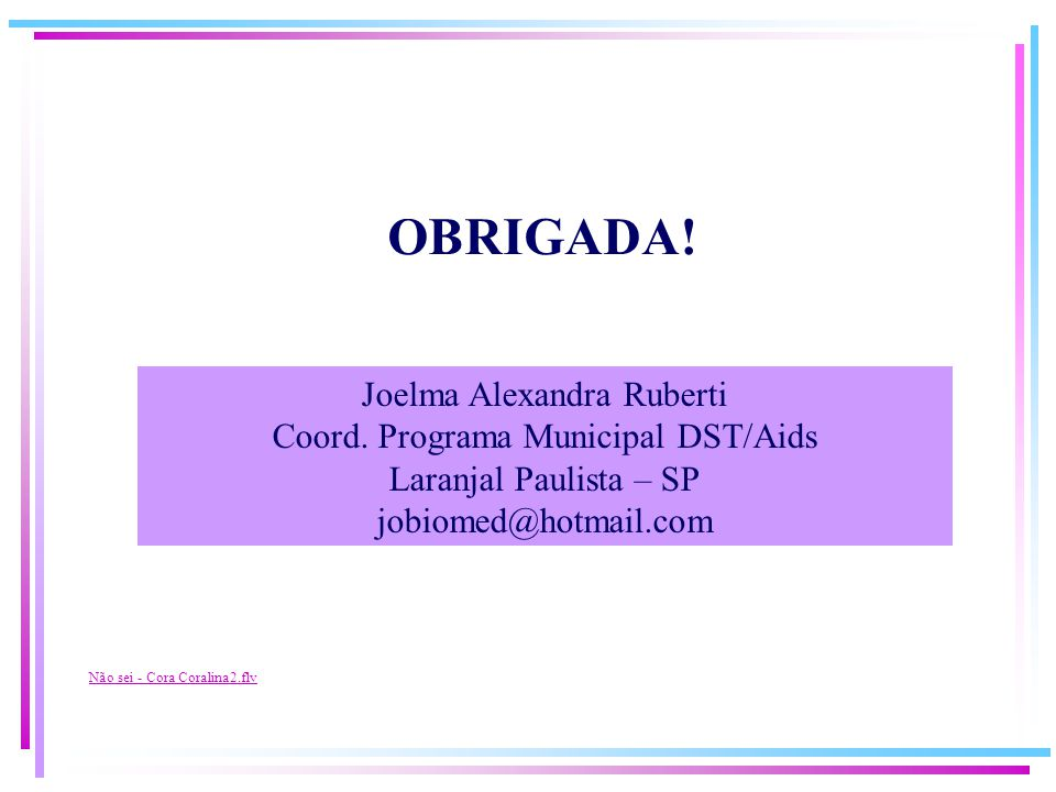 Não sei - Cora Coralina2.flv Joelma Alexandra Ruberti Coord. Programa Municipal DST/Aids Laranjal Paulista – SP jobiomed@hotmail.com OBRIGADA!