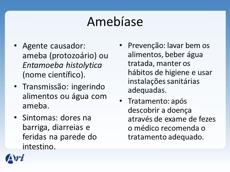 Amebíase Agente causador: ameba (protozoário) ou Entamoeba histolytica (nome científico). Transmissão: ingerindo alimentos ou água com ameba. Sintomas