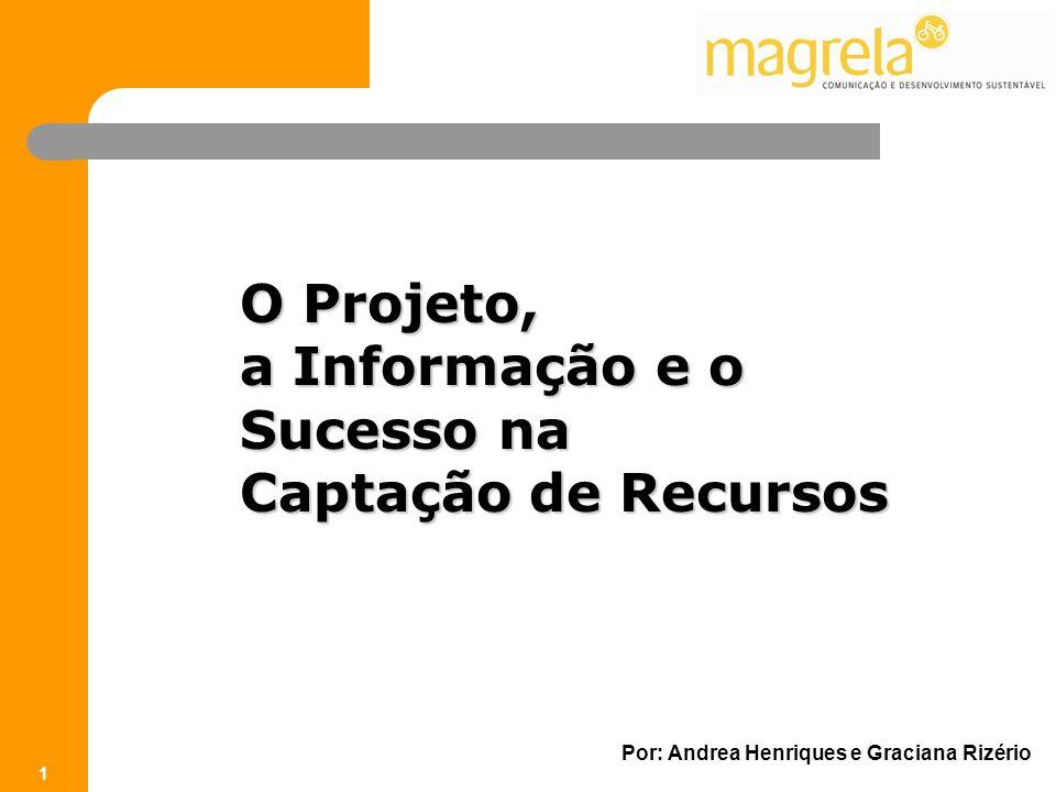 O Projeto, a Informação e o Sucesso na Captação de Recursos Por: Andrea Henriques e Graciana Rizério 1 O Projeto, a Informação e o Sucesso na Captação de Recursos