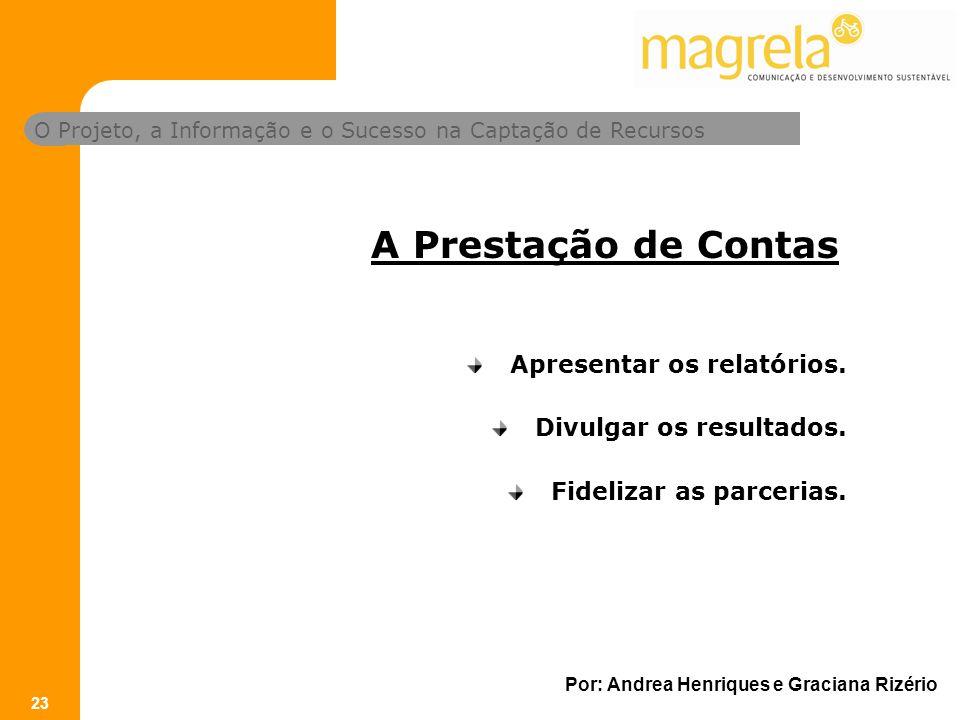 O Projeto, a Informação e o Sucesso na Captação de Recursos Por: Andrea Henriques e Graciana Rizério 23 Apresentar os relatórios.