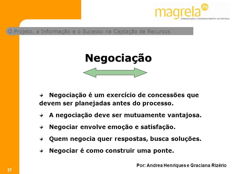 O Projeto, a Informação e o Sucesso na Captação de Recursos Por: Andrea Henriques e Graciana Rizério 27 Negociação Negociação é um exercício de concessões que devem ser planejadas antes do processo.