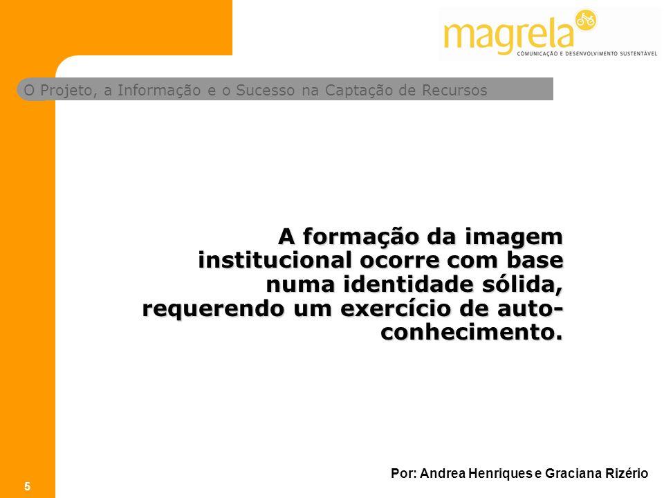 O Projeto, a Informação e o Sucesso na Captação de Recursos Por: Andrea Henriques e Graciana Rizério 5 A formação da imagem institucional ocorre com base numa identidade sólida, requerendo um exercício de auto- conhecimento.