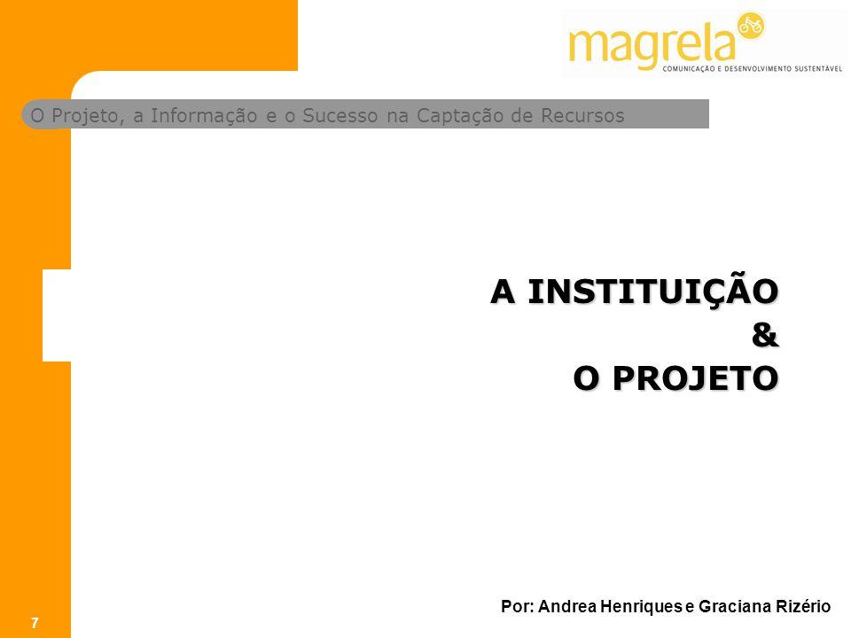 O Projeto, a Informação e o Sucesso na Captação de Recursos Por: Andrea Henriques e Graciana Rizério 7 A INSTITUIÇÃO & O PROJETO