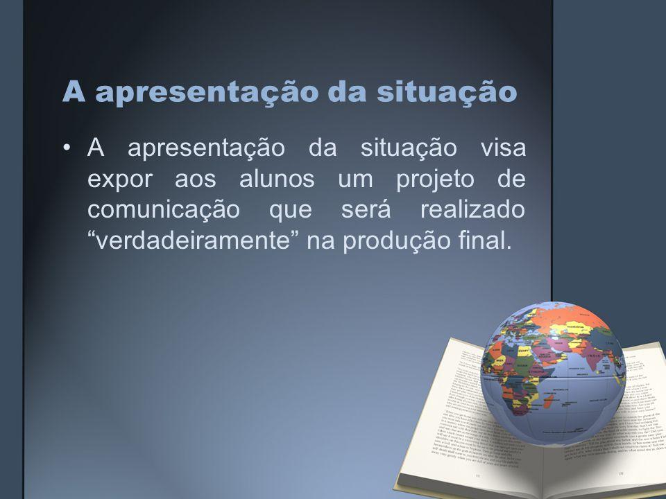 A apresentação da situação A apresentação da situação visa expor aos alunos um projeto de comunicação que será realizado verdadeiramente na produção final.