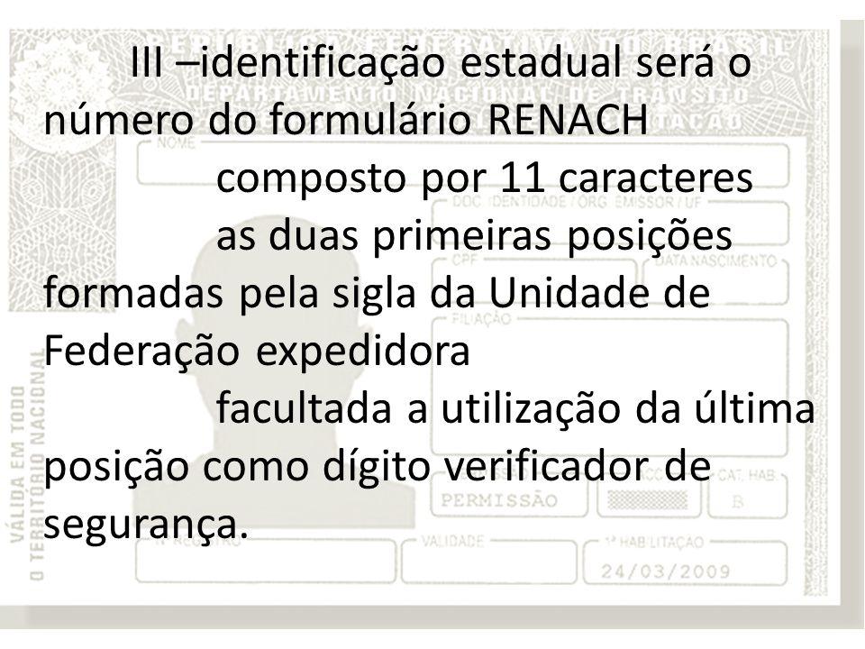 III –identificação estadual será o número do formulário RENACH composto por 11 caracteres as duas primeiras posições formadas pela sigla da Unidade de Federação expedidora facultada a utilização da última posição como dígito verificador de segurança.