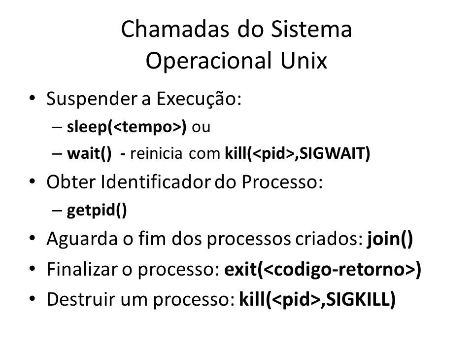 Chamadas do Sistema Operacional Unix Suspender a Execução: – sleep( ) ou – wait() - reinicia com kill(,SIGWAIT) Obter Identificador do Processo: – getpid() Aguarda o fim dos processos criados: join() Finalizar o processo: exit( ) Destruir um processo: kill(,SIGKILL)