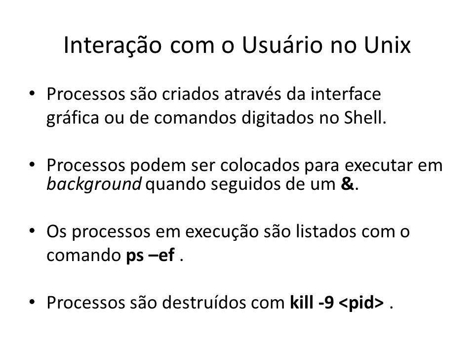 Interação com o Usuário no Unix Processos são criados através da interface gráfica ou de comandos digitados no Shell.