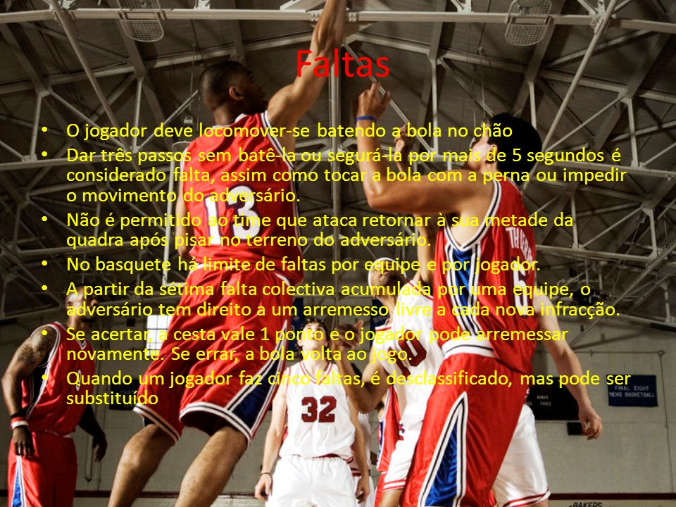 Faltas O jogador deve locomover-se batendo a bola no chão Dar três passos sem batê-la ou segurá-la por mais de 5 segundos é considerado falta, assim c