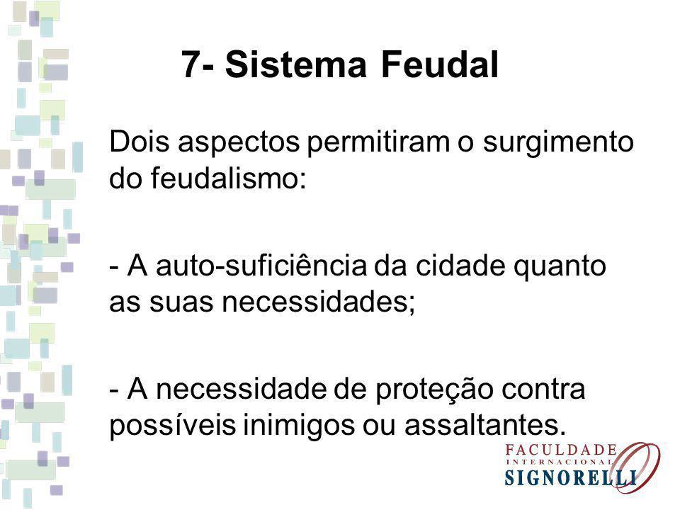 7- Sistema Feudal Dois aspectos permitiram o surgimento do feudalismo: - A auto-suficiência da cidade quanto as suas necessidades; - A necessidade de proteção contra possíveis inimigos ou assaltantes.