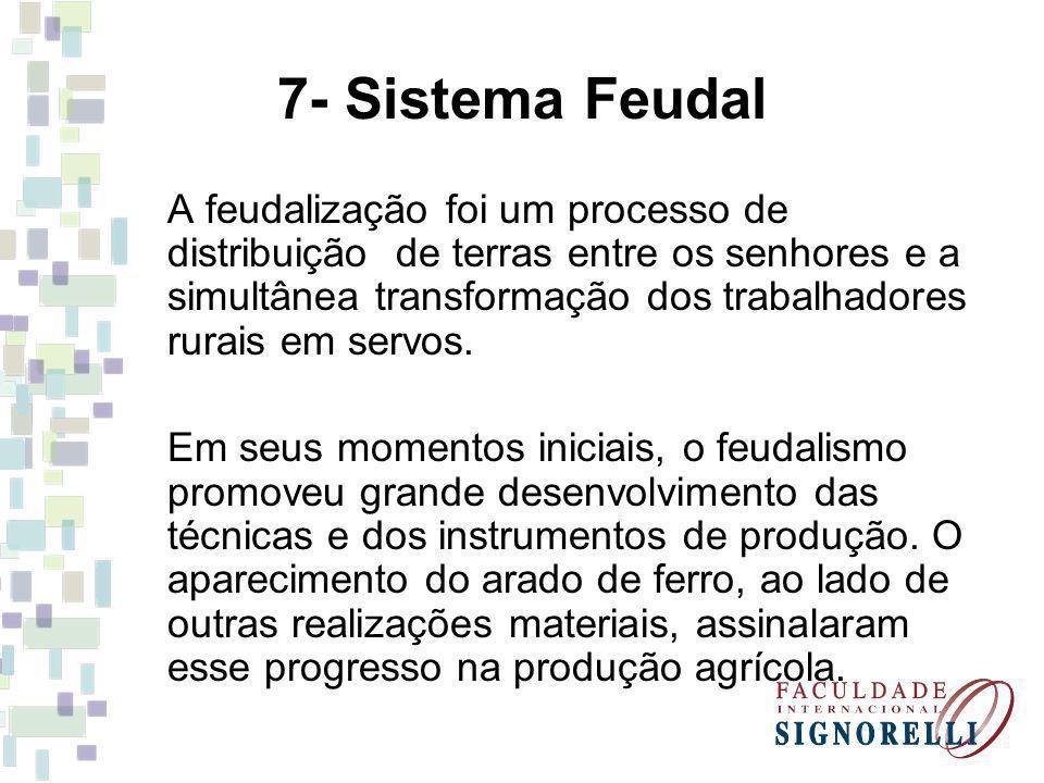 7- Sistema Feudal A feudalização foi um processo de distribuição de terras entre os senhores e a simultânea transformação dos trabalhadores rurais em servos.