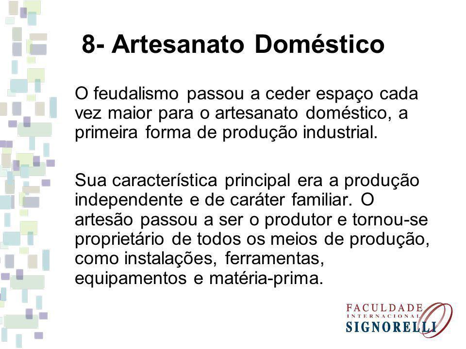 8- Artesanato Doméstico O feudalismo passou a ceder espaço cada vez maior para o artesanato doméstico, a primeira forma de produção industrial.