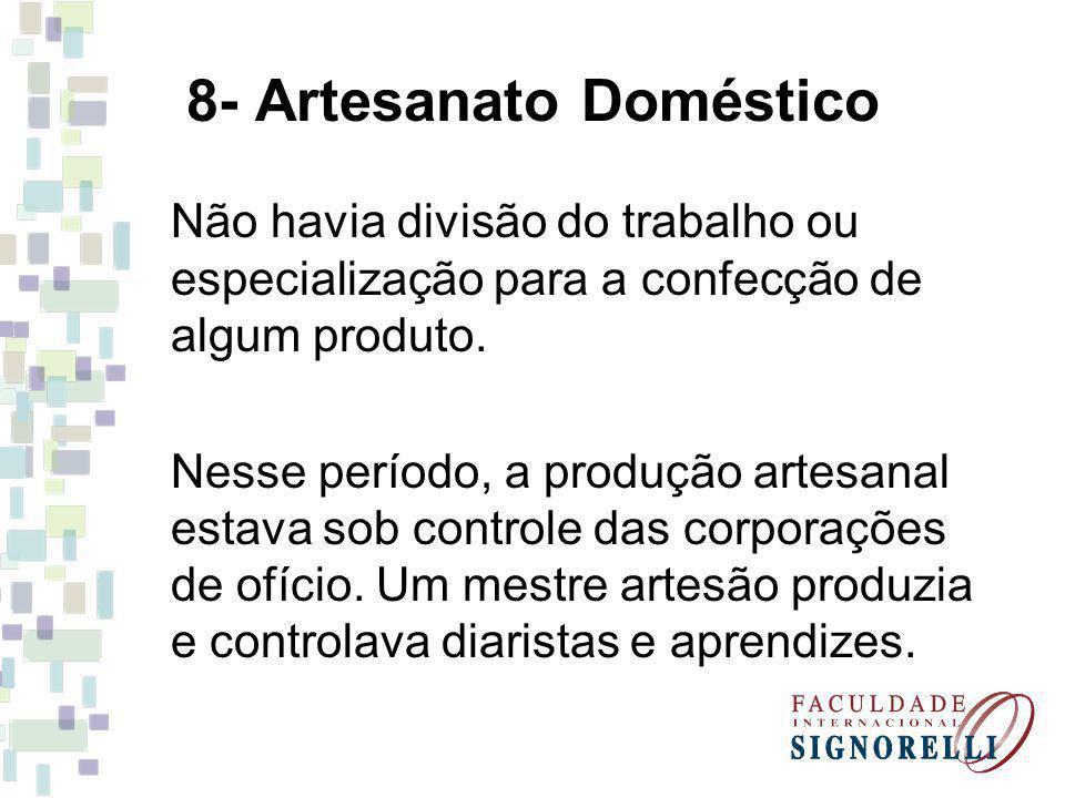 8- Artesanato Doméstico Não havia divisão do trabalho ou especialização para a confecção de algum produto.