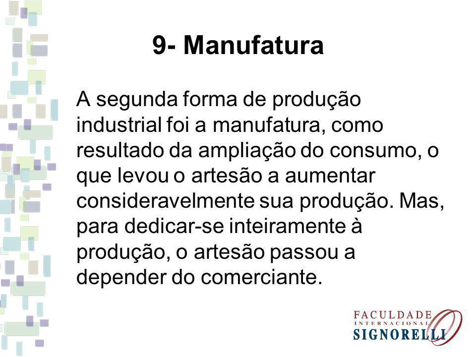 9- Manufatura A segunda forma de produção industrial foi a manufatura, como resultado da ampliação do consumo, o que levou o artesão a aumentar consideravelmente sua produção.