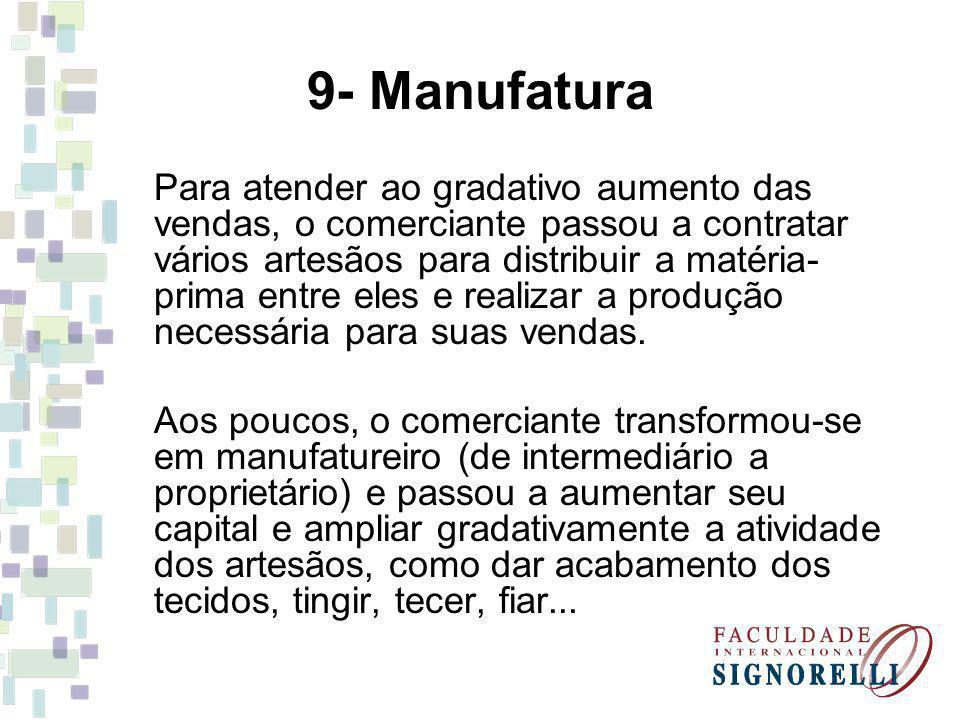 9- Manufatura Para atender ao gradativo aumento das vendas, o comerciante passou a contratar vários artesãos para distribuir a matéria- prima entre eles e realizar a produção necessária para suas vendas.