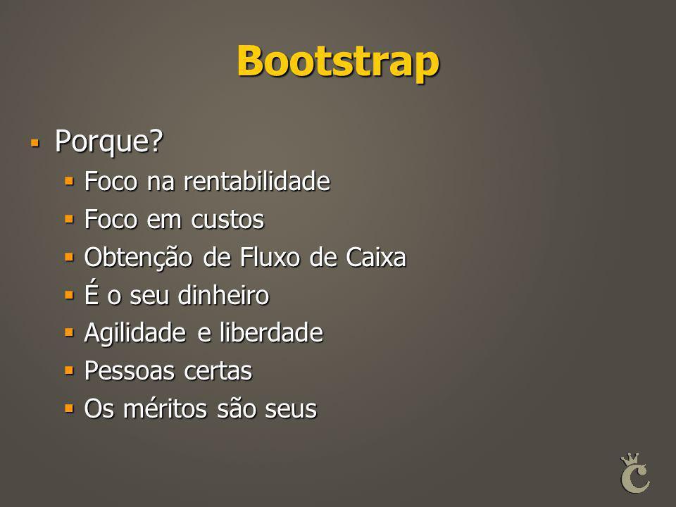 Bootstrap  Porque?  Foco na rentabilidade  Foco em custos  Obtenção de Fluxo de Caixa  É o seu dinheiro  Agilidade e liberdade  Pessoas certas