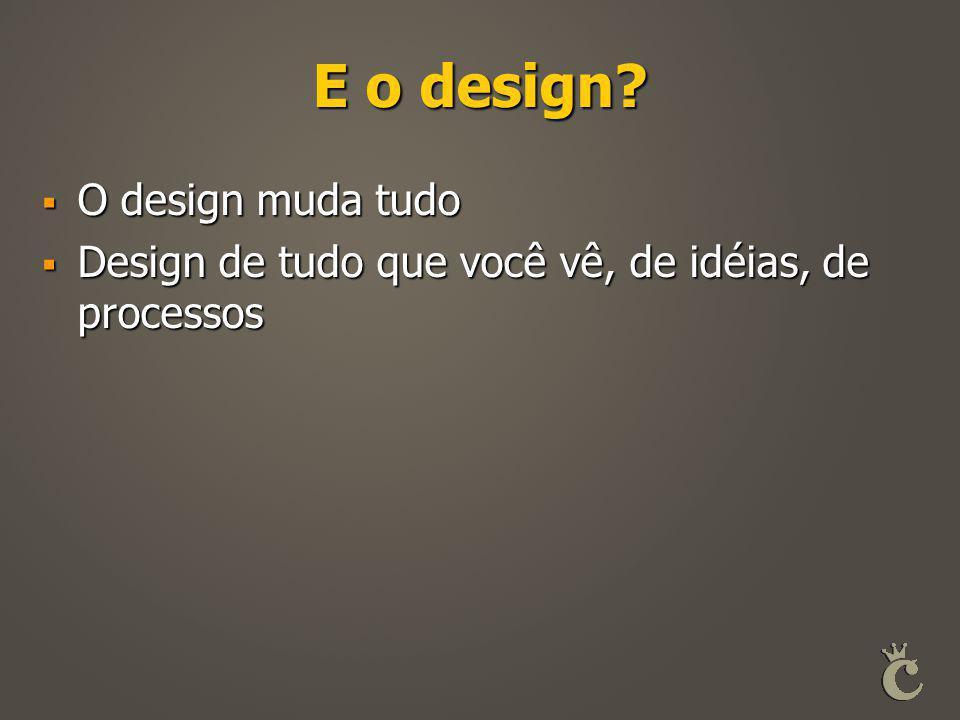 E o design?  O design muda tudo  Design de tudo que você vê, de idéias, de processos
