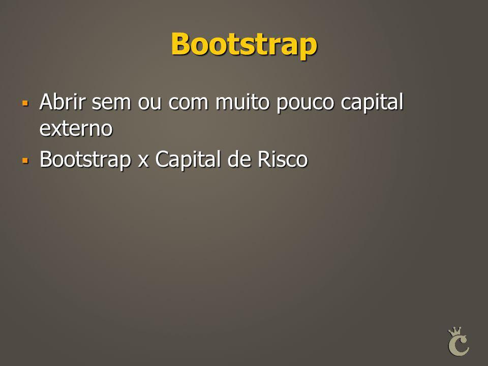 Bootstrap  Abrir sem ou com muito pouco capital externo  Bootstrap x Capital de Risco
