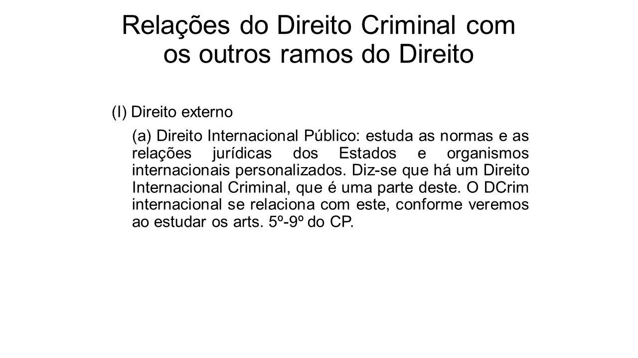 Relações do Direito Criminal com os outros ramos do Direito (I) Direito externo (a) Direito Internacional Público: estuda as normas e as relações jurí