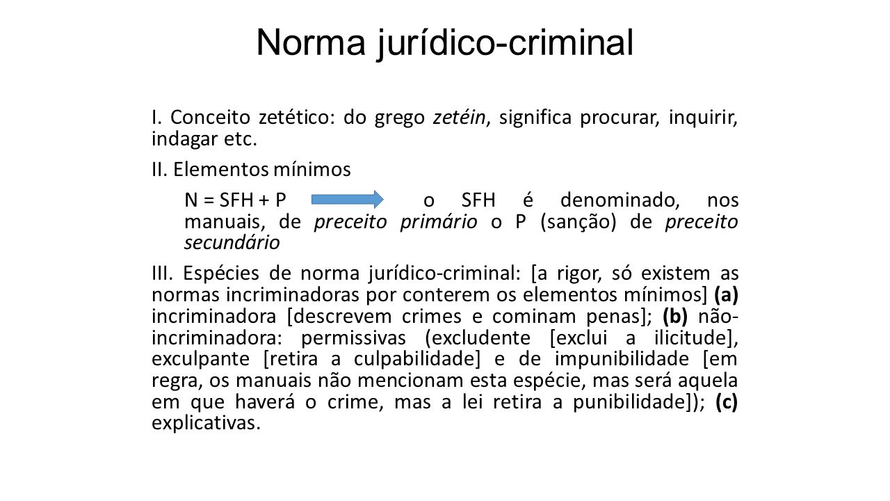 Norma jurídico-criminal I. Conceito zetético: do grego zetéin, significa procurar, inquirir, indagar etc. II. Elementos mínimos N = SFH + P o SFH é de