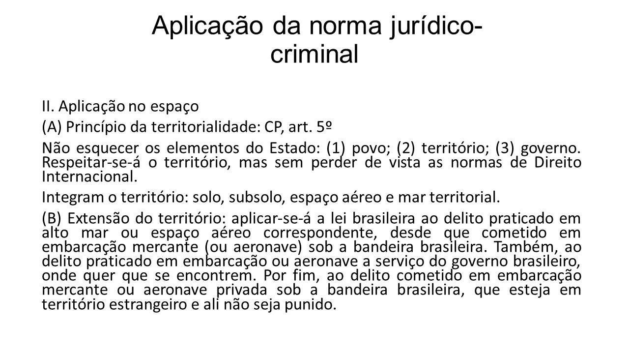 Aplicação da norma jurídico- criminal II. Aplicação no espaço (A) Princípio da territorialidade: CP, art. 5º Não esquecer os elementos do Estado: (1)