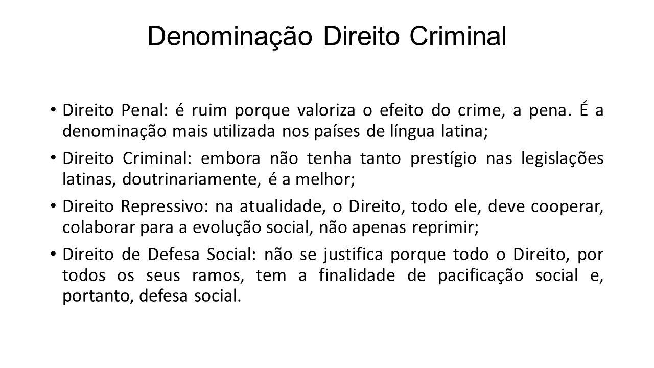 Denominação Direito Criminal Direito Penal: é ruim porque valoriza o efeito do crime, a pena. É a denominação mais utilizada nos países de língua lati