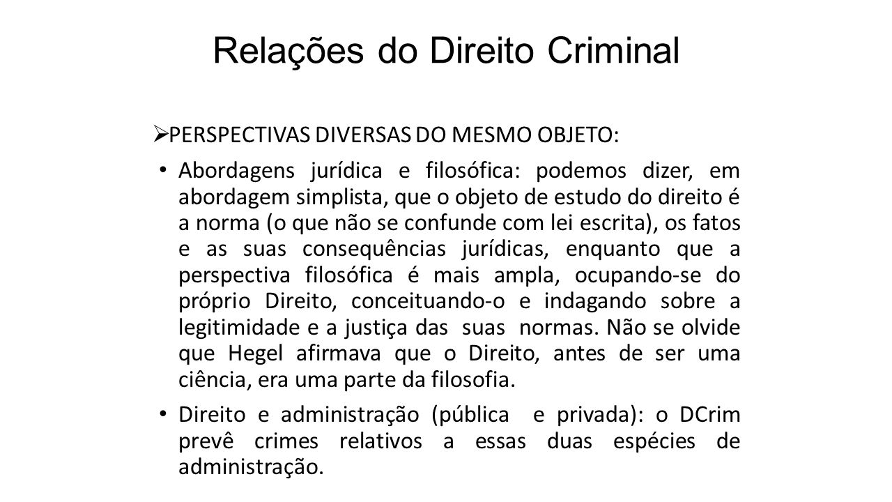 Relações do Direito Criminal  PERSPECTIVAS DIVERSAS DO MESMO OBJETO: Abordagens jurídica e filosófica: podemos dizer, em abordagem simplista, que o o