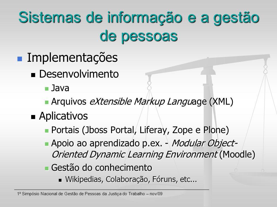 1º Simpósio Nacional de Gestão de Pessoas da Justiça do Trabalho – nov/09 Sistemas de informação e a gestão de pessoas Implementações Implementações Desenvolvimento Desenvolvimento Java Java Arquivos eXtensible Markup Language (XML) Arquivos eXtensible Markup Language (XML) Aplicativos Aplicativos Portais (Jboss Portal, Liferay, Zope e Plone) Portais (Jboss Portal, Liferay, Zope e Plone) Apoio ao aprendizado p.ex.