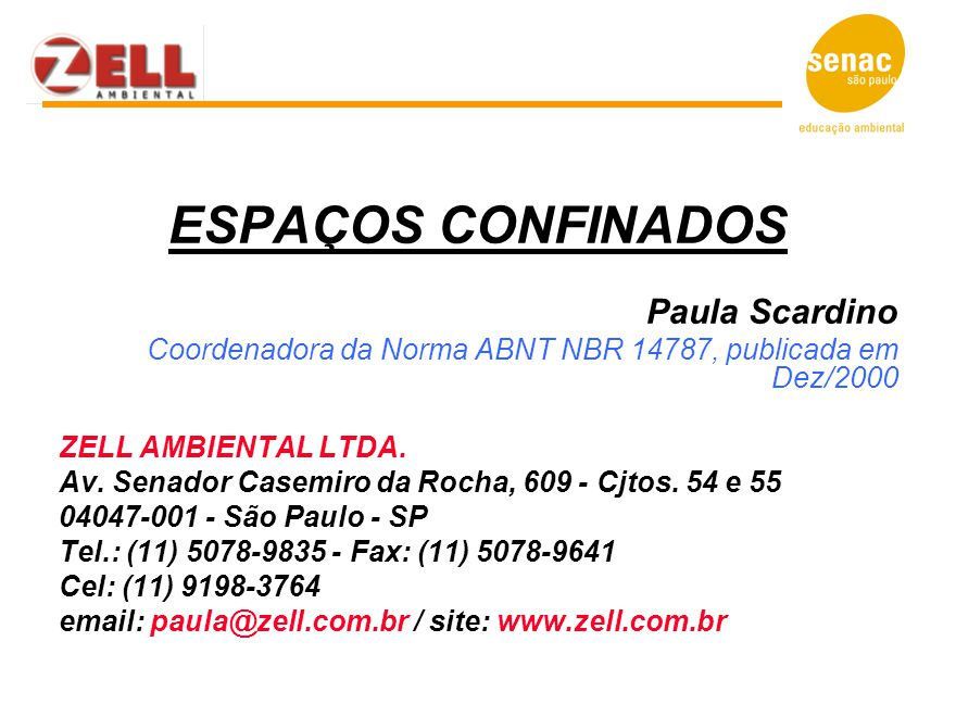 ESPAÇOS CONFINADOS Paula Scardino Coordenadora da Norma ABNT NBR 14787, publicada em Dez/2000 ZELL AMBIENTAL LTDA. Av. Senador Casemiro da Rocha, 609