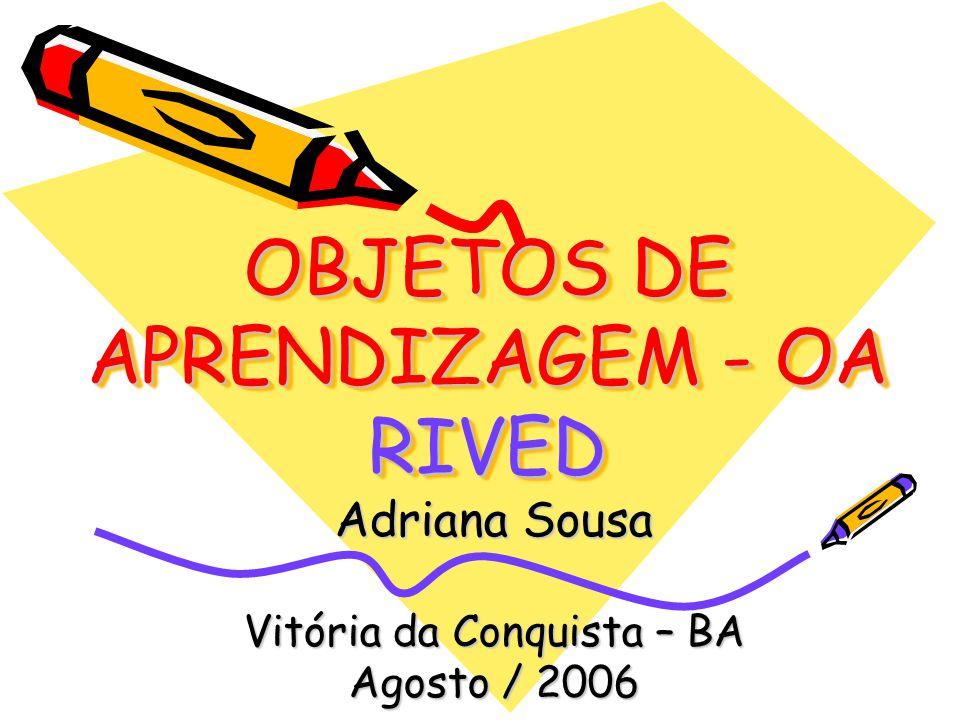 OBJETOS DE APRENDIZAGEM - OA RIVED Adriana Sousa Vitória da Conquista – BA Agosto / 2006