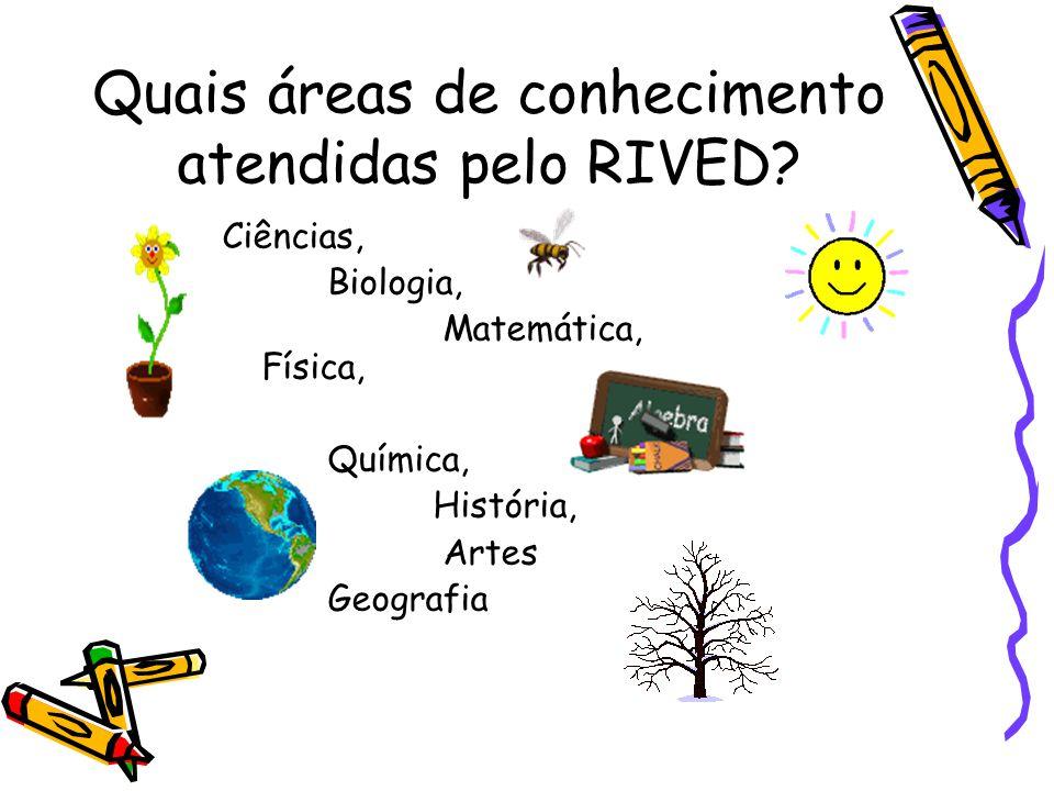 Quais áreas de conhecimento atendidas pelo RIVED? Ciências, Biologia, Matemática, Física, Química, História, Artes Geografia