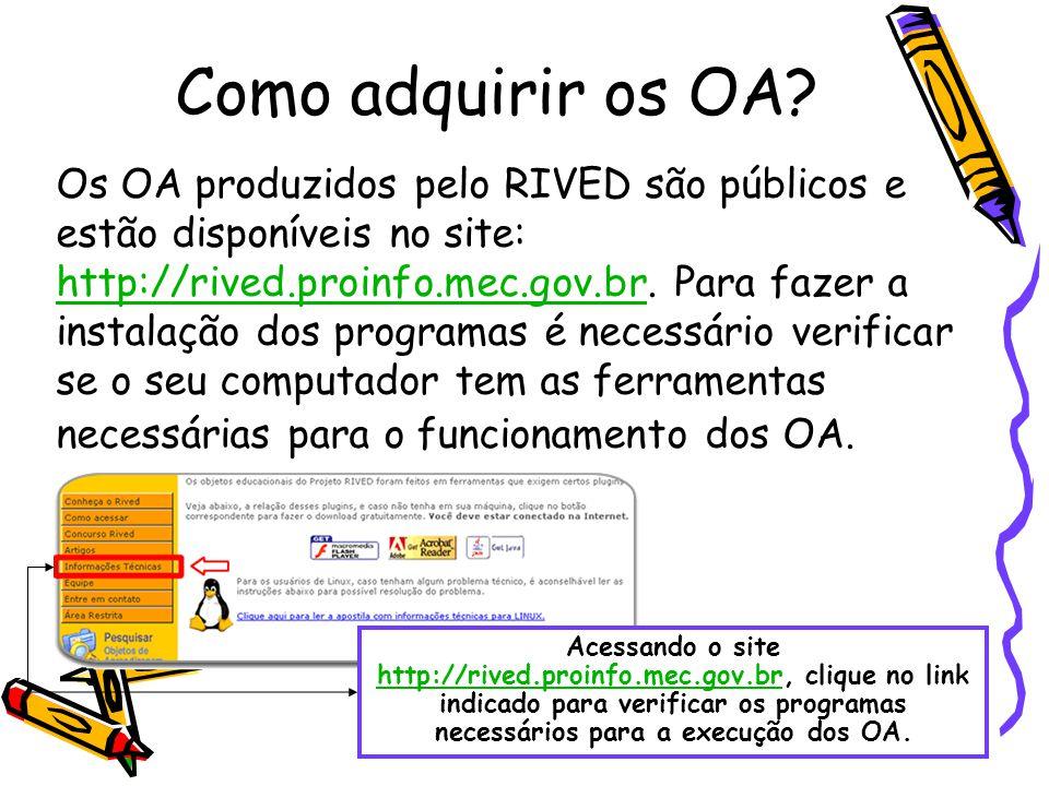 Como adquirir os OA? Os OA produzidos pelo RIVED são públicos e estão disponíveis no site: http://rived.proinfo.mec.gov.br. Para fazer a instalação do