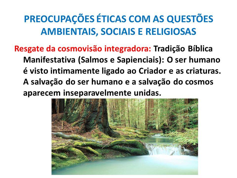 PREOCUPAÇÕES ÉTICAS COM AS QUESTÕES AMBIENTAIS, SOCIAIS E RELIGIOSAS Resgate da cosmovisão integradora: Tradição Bíblica Manifestativa (Salmos e Sapie